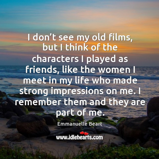 I don't see my old films, but I think of the characters I played as friends, like the women Emmanuelle Beart Picture Quote