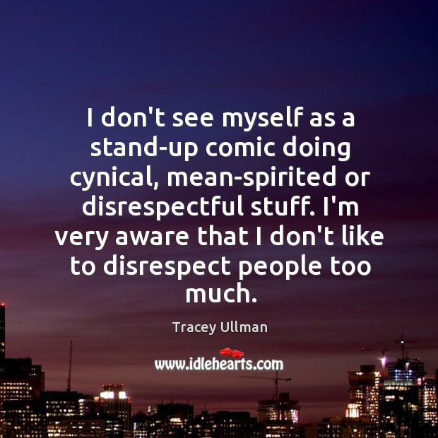 Image, I don't see myself as a stand-up comic doing cynical, mean-spirited or