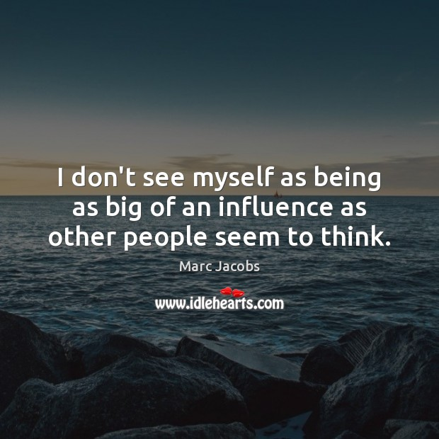 I don't see myself as being as big of an influence as other people seem to think. Marc Jacobs Picture Quote