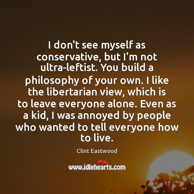 I don't see myself as conservative, but I'm not ultra-leftist. You build Image