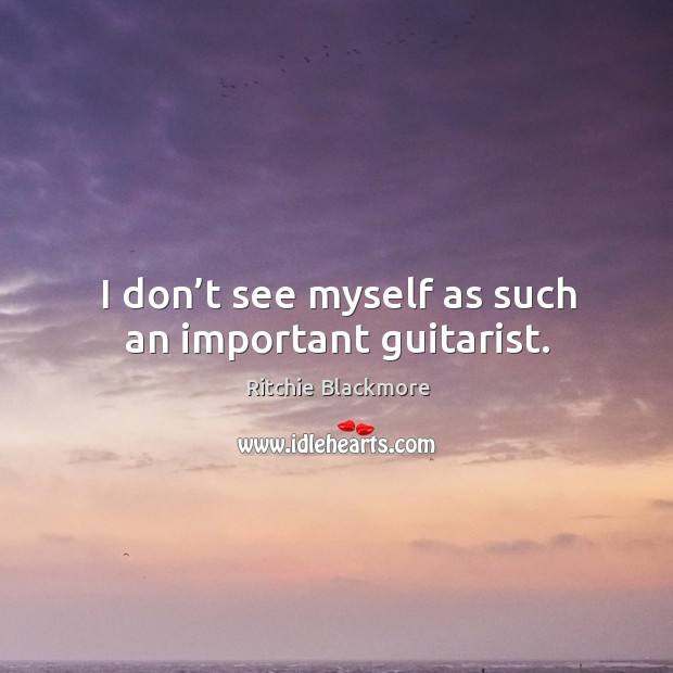 I don't see myself as such an important guitarist. Ritchie Blackmore Picture Quote