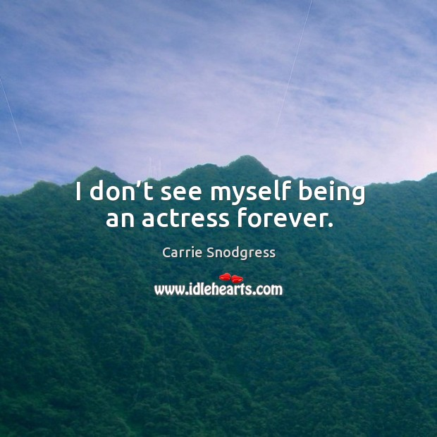 I don't see myself being an actress forever. Image