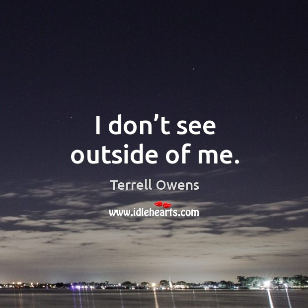 I don't see outside of me. Terrell Owens Picture Quote