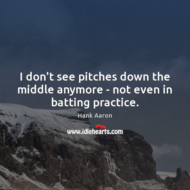 Image, I don't see pitches down the middle anymore – not even in batting practice.