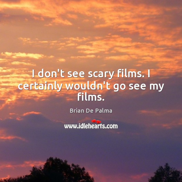 Image, I don't see scary films. I certainly wouldn't go see my films.