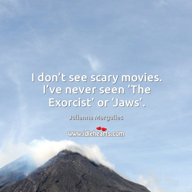 I don't see scary movies. I've never seen 'the exorcist' or 'jaws'. Julianna Margulies Picture Quote