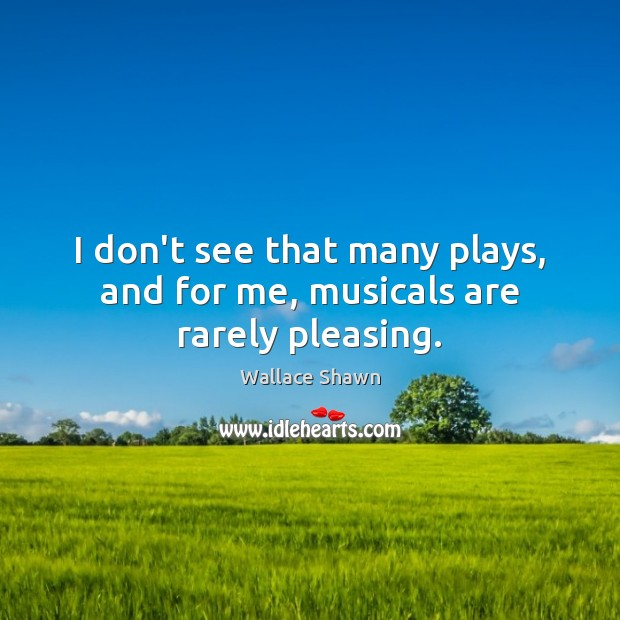 I don't see that many plays, and for me, musicals are rarely pleasing. Image