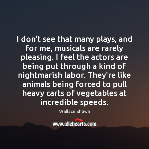 I don't see that many plays, and for me, musicals are rarely Wallace Shawn Picture Quote