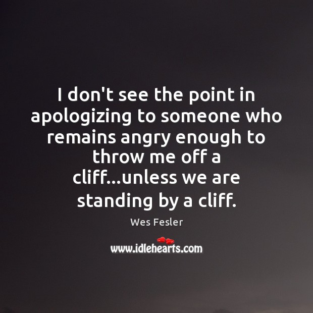 I don't see the point in apologizing to someone who remains angry Wes Fesler Picture Quote