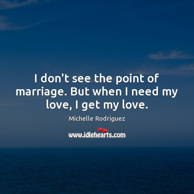 Image, I don't see the point of marriage. But when I need my love, I get my love.