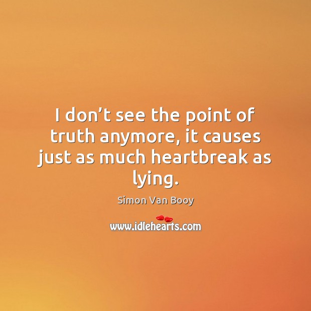 Image, I don't see the point of truth anymore, it causes just as much heartbreak as lying.