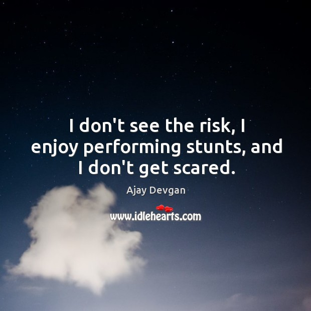 Image, I don't see the risk, I enjoy performing stunts, and I don't get scared.