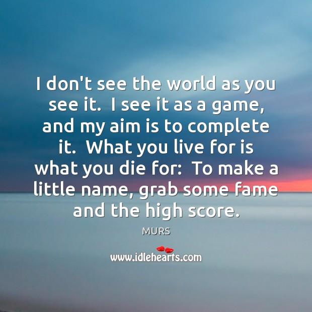 I don't see the world as you see it.  I see it Image