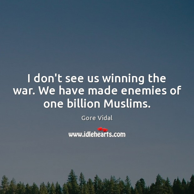 I don't see us winning the war. We have made enemies of one billion Muslims. Gore Vidal Picture Quote