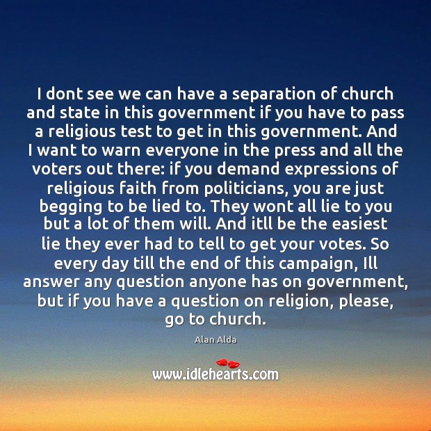 I dont see we can have a separation of church and state Alan Alda Picture Quote