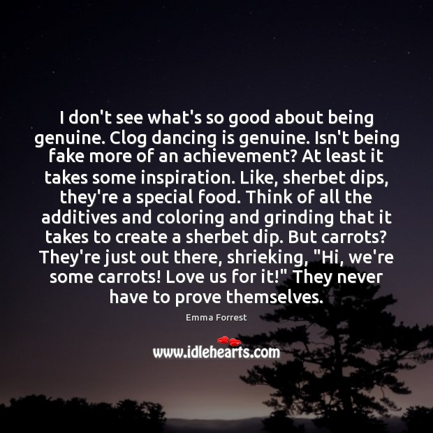 I don't see what's so good about being genuine. Clog dancing is Emma Forrest Picture Quote