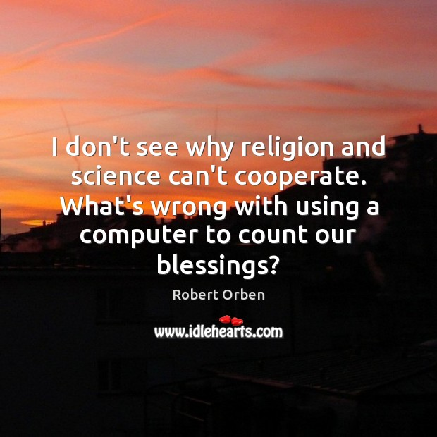 I don't see why religion and science can't cooperate. What's wrong with Robert Orben Picture Quote