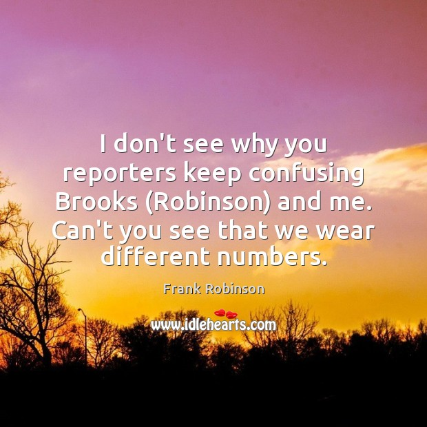I don't see why you reporters keep confusing Brooks (Robinson) and me. Image
