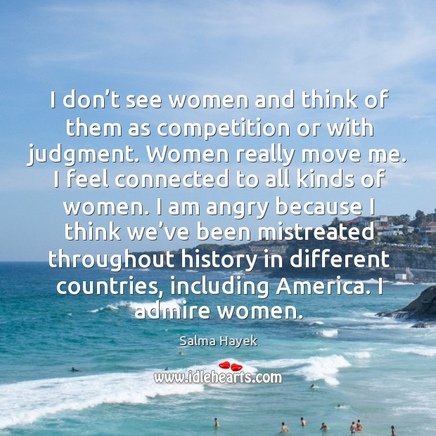 Image, I don't see women and think of them as competition or with judgment. Women really move me.