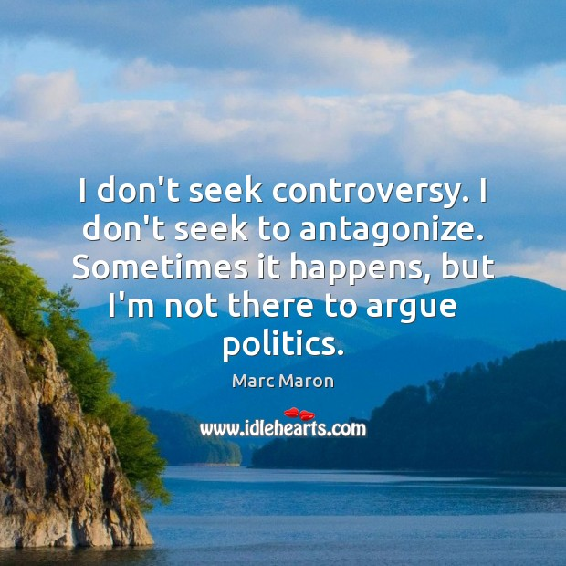 I don't seek controversy. I don't seek to antagonize. Sometimes it happens, Marc Maron Picture Quote