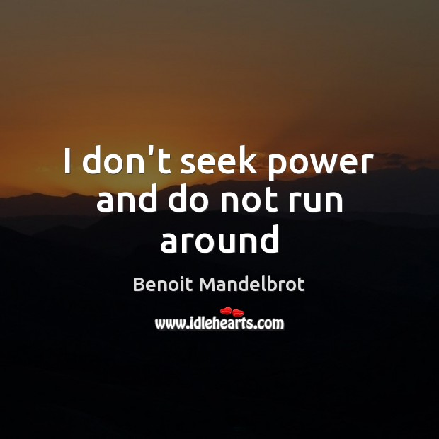 I don't seek power and do not run around Benoit Mandelbrot Picture Quote