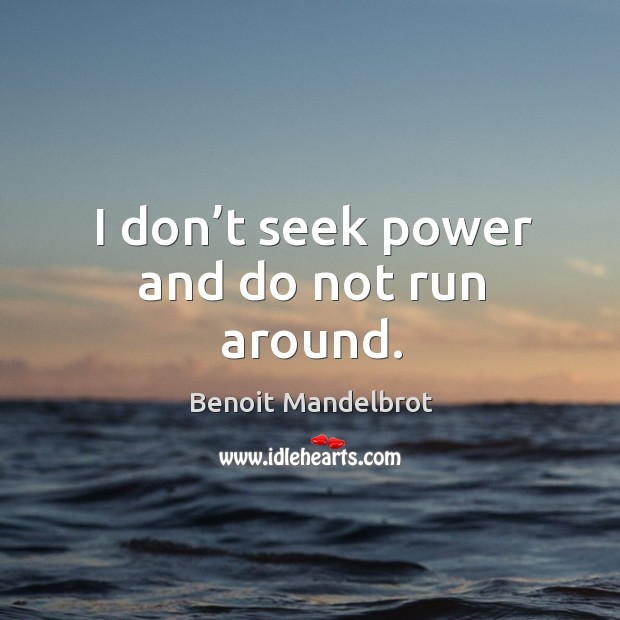 I don't seek power and do not run around. Image
