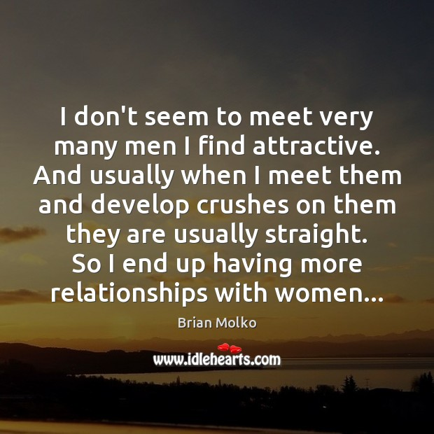 Image, I don't seem to meet very many men I find attractive. And