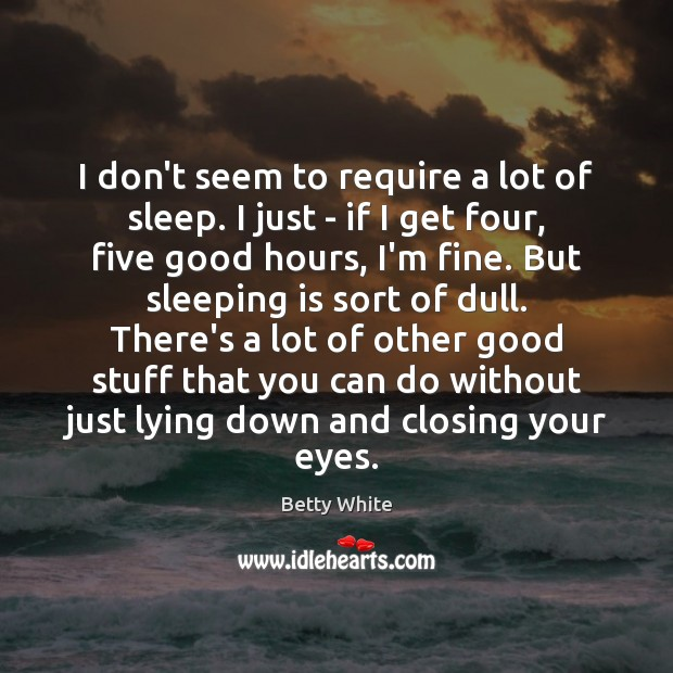 I don't seem to require a lot of sleep. I just – Image