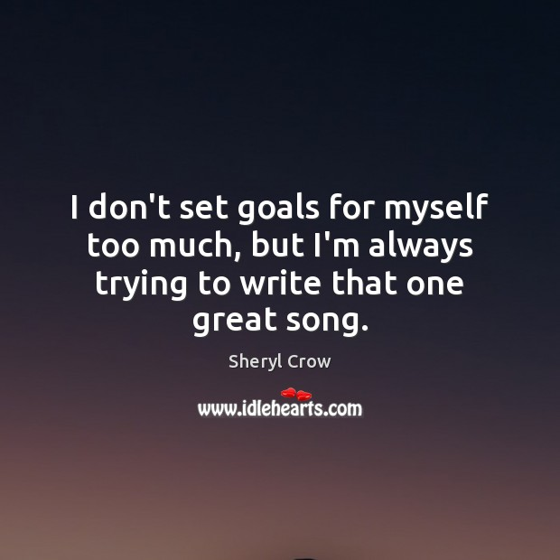 I don't set goals for myself too much, but I'm always trying to write that one great song. Sheryl Crow Picture Quote