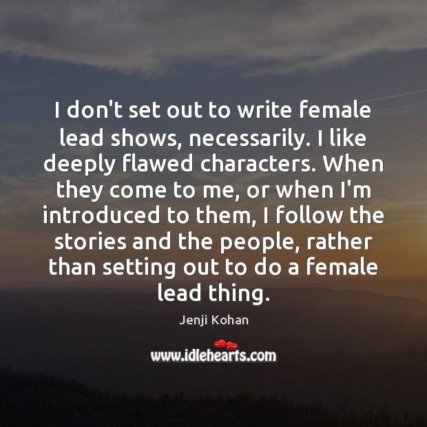I don't set out to write female lead shows, necessarily. I like Image