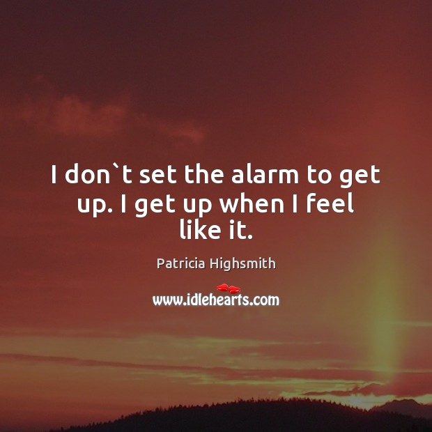 I don`t set the alarm to get up. I get up when I feel like it. Patricia Highsmith Picture Quote