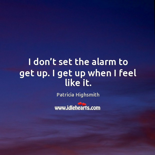 I don't set the alarm to get up. I get up when I feel like it. Patricia Highsmith Picture Quote