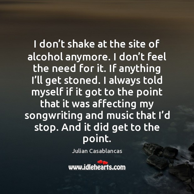I don't shake at the site of alcohol anymore. I don' Julian Casablancas Picture Quote