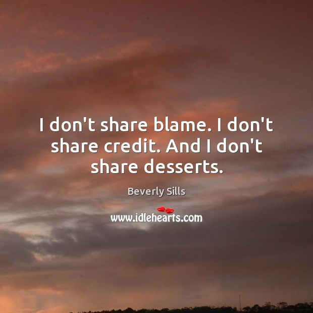 Image, I don't share blame. I don't share credit. And I don't share desserts.