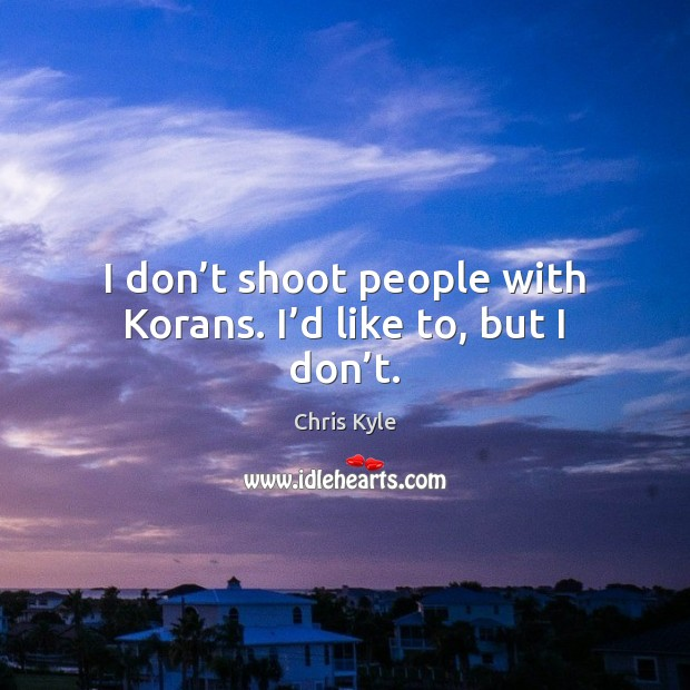 I don't shoot people with Korans. I'd like to, but I don't. Image