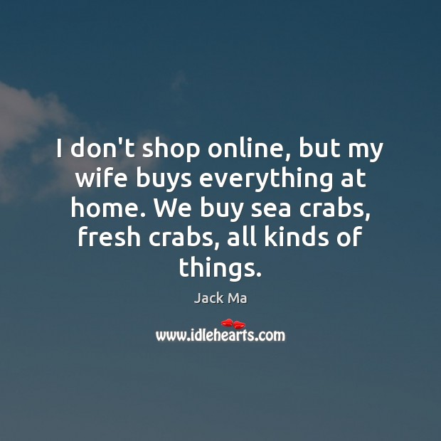 I don't shop online, but my wife buys everything at home. We Jack Ma Picture Quote