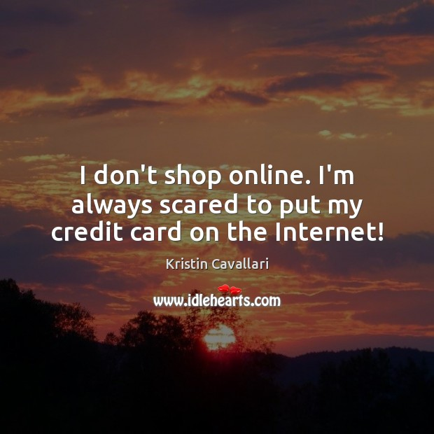 I don't shop online. I'm always scared to put my credit card on the Internet! Image