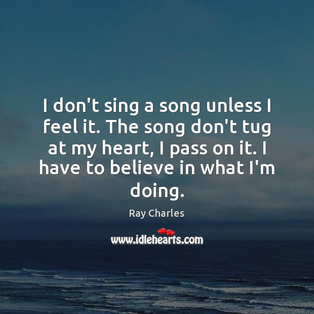 I don't sing a song unless I feel it. The song don't Ray Charles Picture Quote