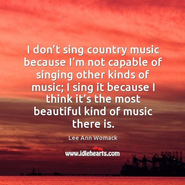 I don't sing country music because I'm not capable of singing other kinds of music Lee Ann Womack Picture Quote