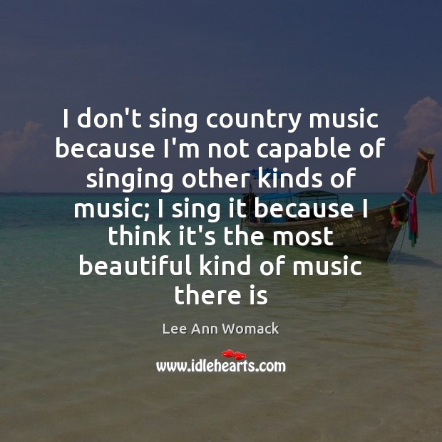 I don't sing country music because I'm not capable of singing other Lee Ann Womack Picture Quote