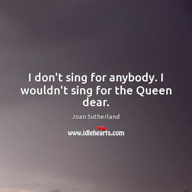 I don't sing for anybody. I wouldn't sing for the Queen dear. Joan Sutherland Picture Quote