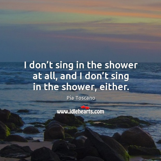 I don't sing in the shower at all, and I don't sing in the shower, either. Image