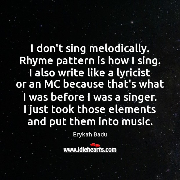 Image, I don't sing melodically. Rhyme pattern is how I sing. I also