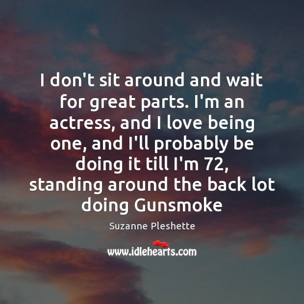 I don't sit around and wait for great parts. I'm an actress, Image
