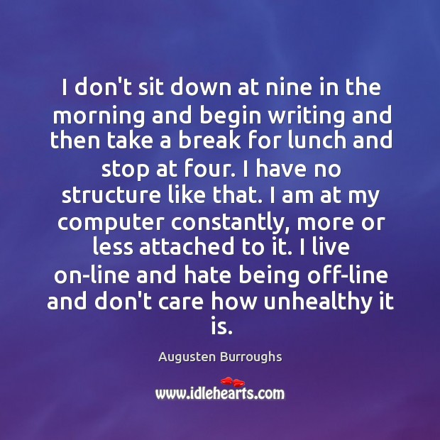 I don't sit down at nine in the morning and begin writing Augusten Burroughs Picture Quote