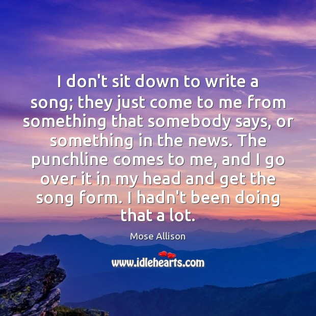 I don't sit down to write a song; they just come to Image