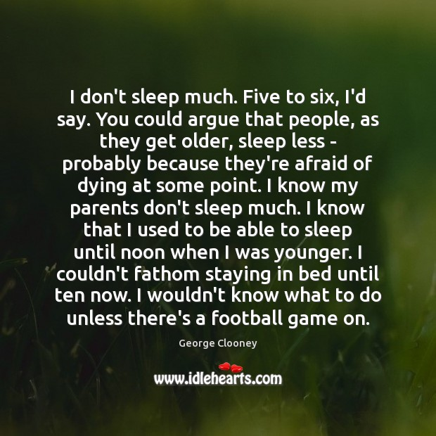 I don't sleep much. Five to six, I'd say. You could argue Image