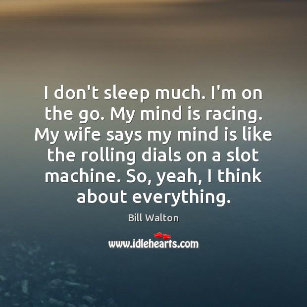 I don't sleep much. I'm on the go. My mind is racing. Bill Walton Picture Quote