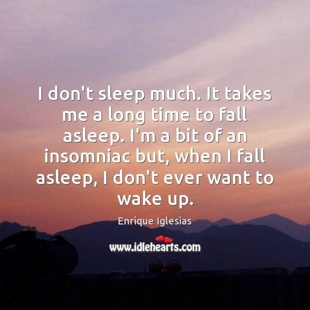 I don't sleep much. It takes me a long time to fall Image