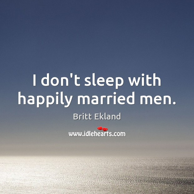I don't sleep with happily married men. Britt Ekland Picture Quote